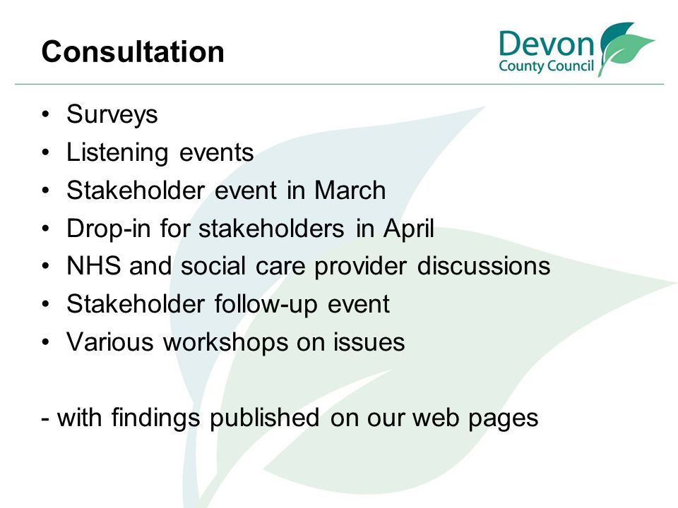 Consultation Surveys Listening events Stakeholder event in March Drop-in for stakeholders in April NHS and social care provider discussions Stakeholde