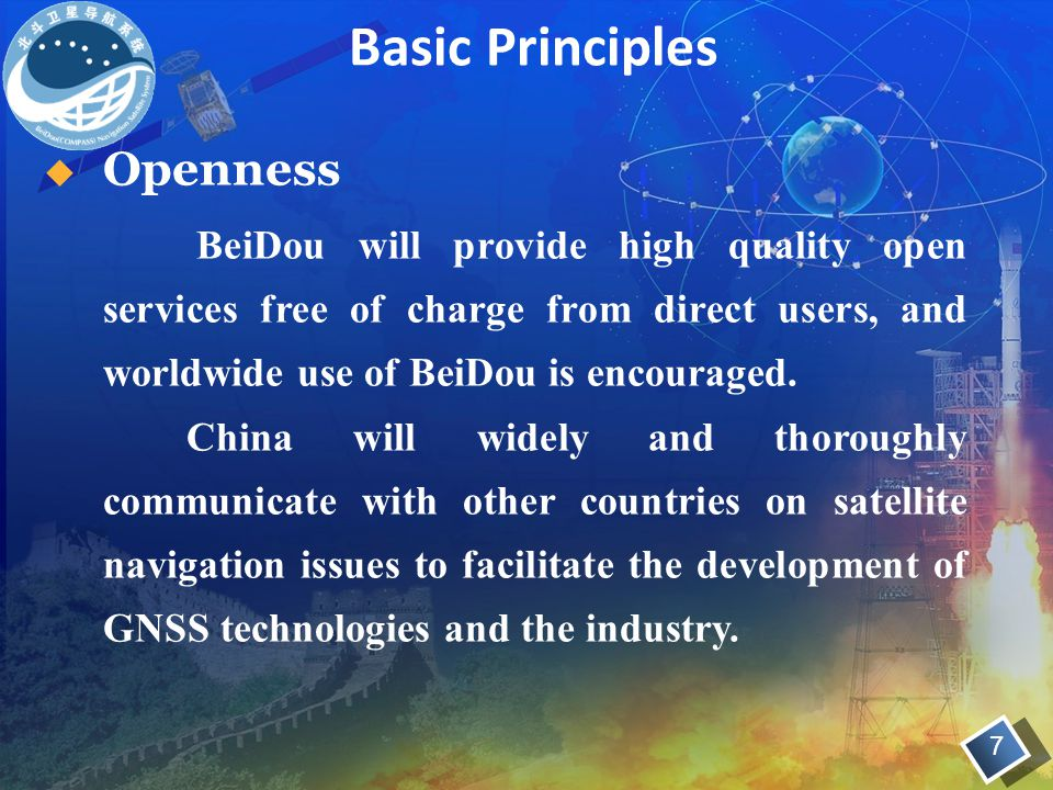 7  Openness BeiDou will provide high quality open services free of charge from direct users, and worldwide use of BeiDou is encouraged. China will wi