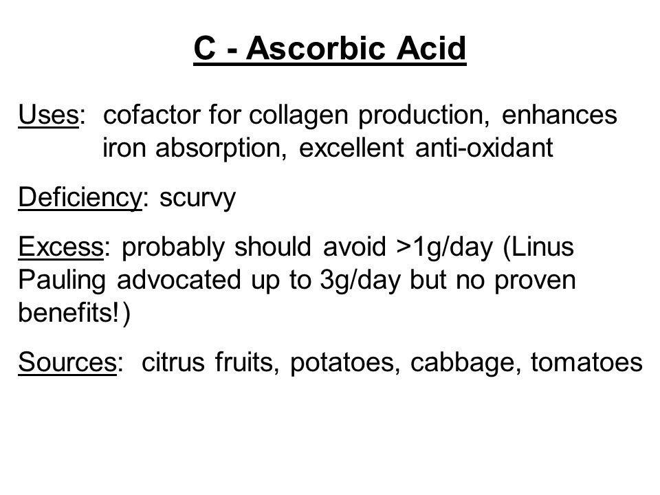 C - Ascorbic Acid Uses: cofactor for collagen production, enhances iron absorption, excellent anti-oxidant Deficiency: scurvy Excess: probably should avoid >1g/day (Linus Pauling advocated up to 3g/day but no proven benefits!) Sources: citrus fruits, potatoes, cabbage, tomatoes