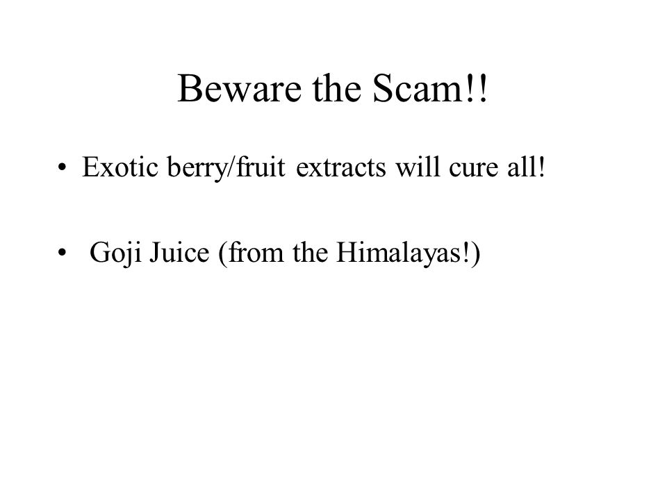 Beware the Scam!! Exotic berry/fruit extracts will cure all! Goji Juice (from the Himalayas!)