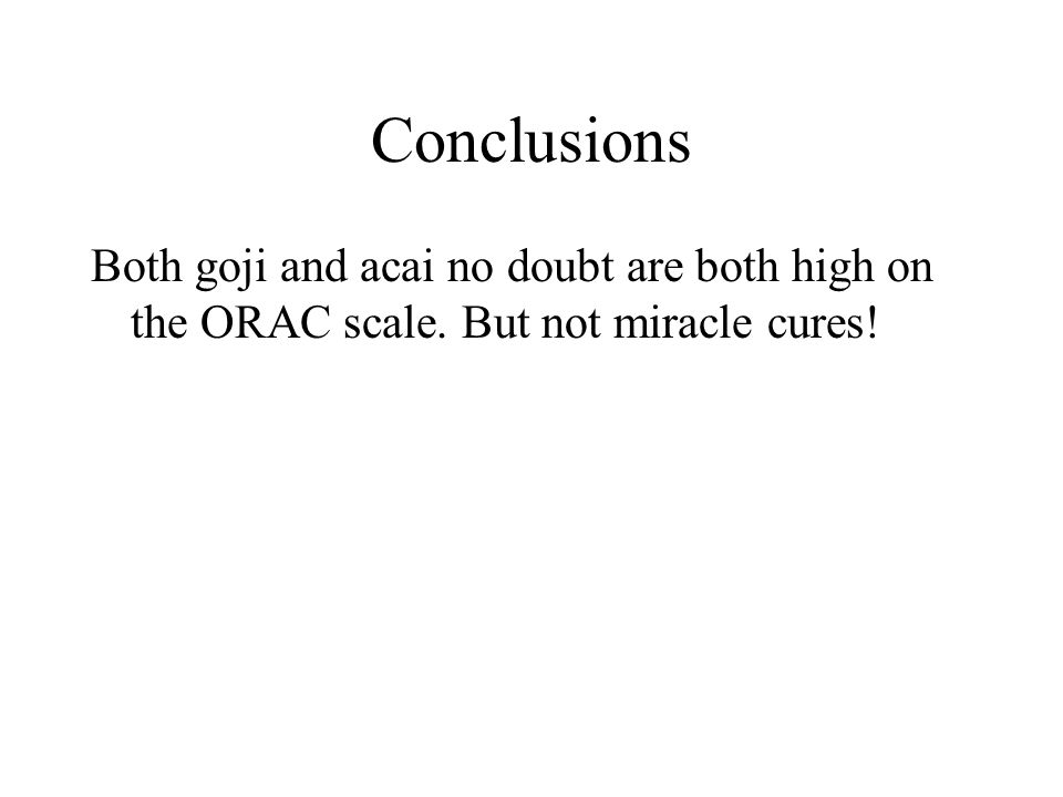 Conclusions Both goji and acai no doubt are both high on the ORAC scale. But not miracle cures!