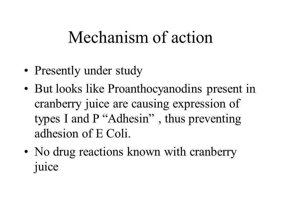 Mechanism of action Presently under study But looks like Proanthocyanodins present in cranberry juice are causing expression of types I and P Adhesin , thus preventing adhesion of E Coli.