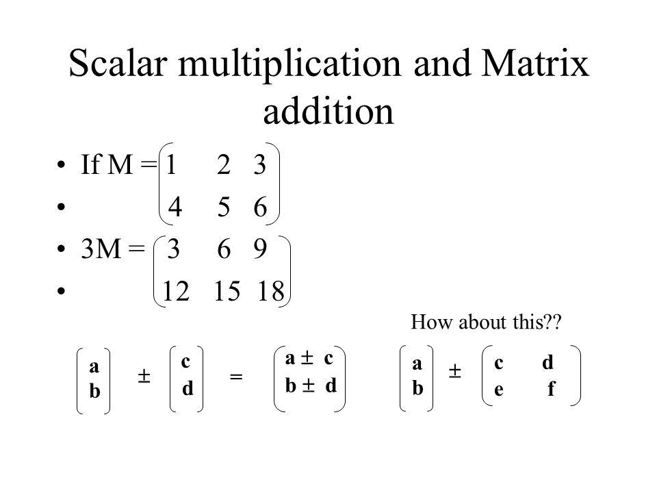 Scalar multiplication and Matrix addition If M = 1 23 4 56 3M = 3 69 12 15 18 a b c d  a  c b  d = a b c d e f  How about this