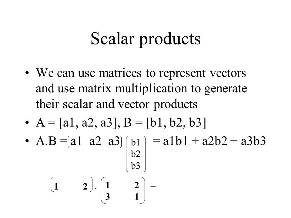 Scalar products We can use matrices to represent vectors and use matrix multiplication to generate their scalar and vector products A = [a1, a2, a3], B = [b1, b2, b3] A.B = a1 a2 a3 = a1b1 + a2b2 + a3b3 b1 b2 b