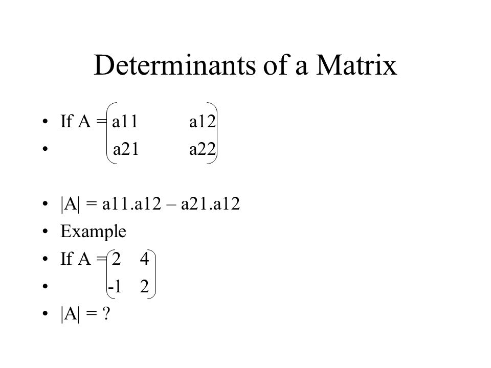 Determinants of a Matrix If A = a11a12 a21a22 |A| = a11.a12 – a21.a12 Example If A = |A| =
