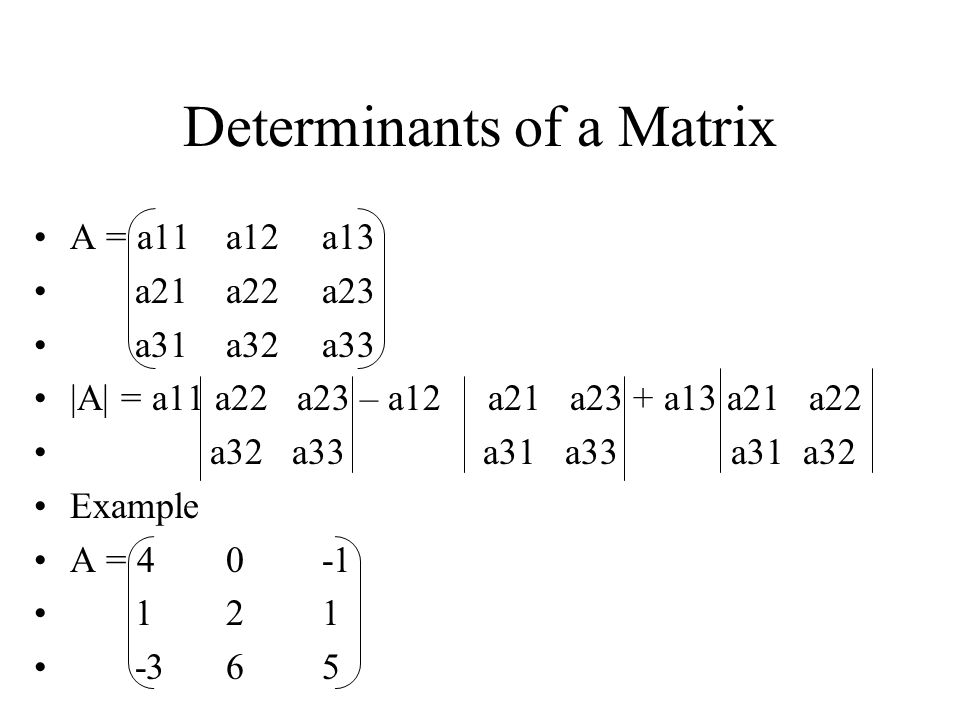 Properties of determinants |A| = |A T | Interchanging any two rows or any two columns of A changes the sign of |A| If we obtain B by multiplying one row or column of A by a constant, k then |B| = k|A| If two rows or columns of A is identical, then |A| = 0 If A square matrix and |A| = +1, it is orthogonal and proper.
