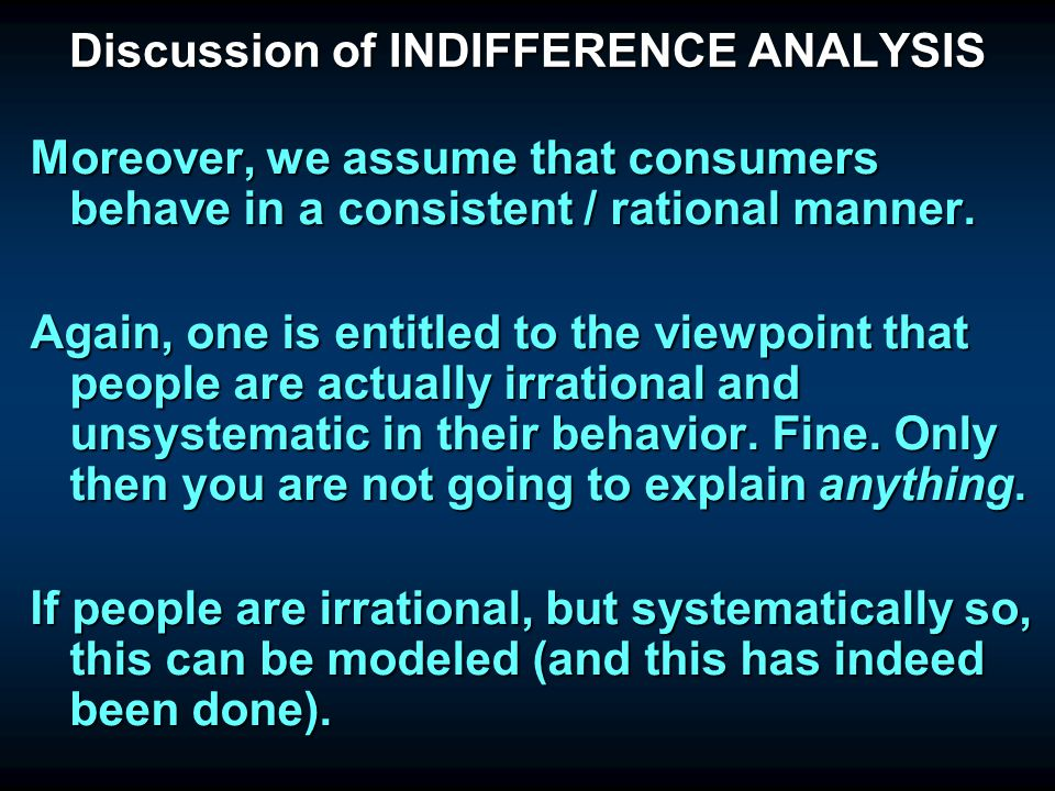 Discussion of INDIFFERENCE ANALYSIS The truly crucial assumption is that indifference curves are taken as given. WE DO NOT MODEL HOW THESE ACTUALLY CO
