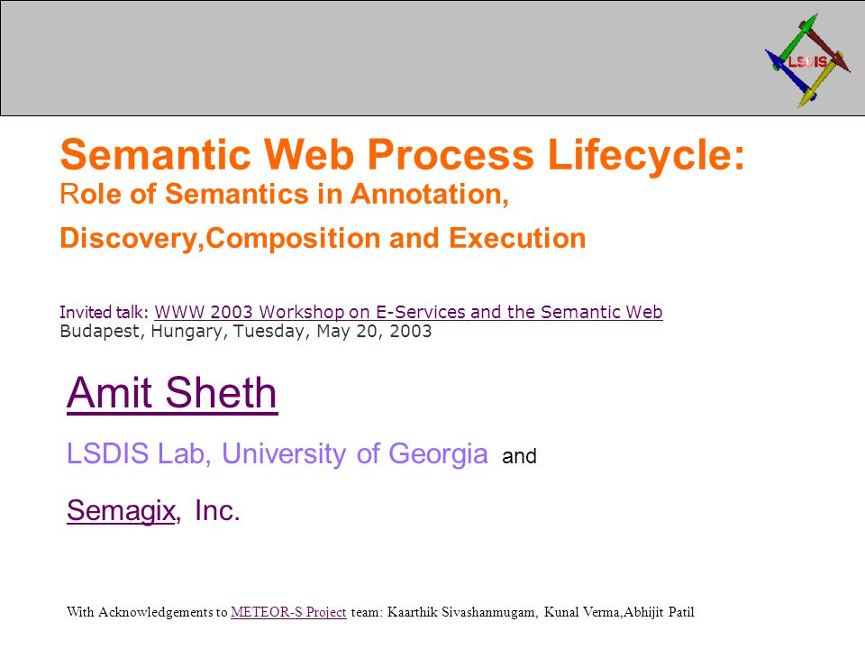 Semantic Web Process Lifecycle: Role of Semantics in Annotation, Discovery,Composition and Execution Invited talk: WWW 2003 Workshop on E-Services and the Semantic Web Budapest, Hungary, Tuesday, May 20, 2003 WWW 2003 Workshop on E-Services and the Semantic Web Amit Sheth LSDIS Lab, University of Georgia and SemagixSemagix, Inc.