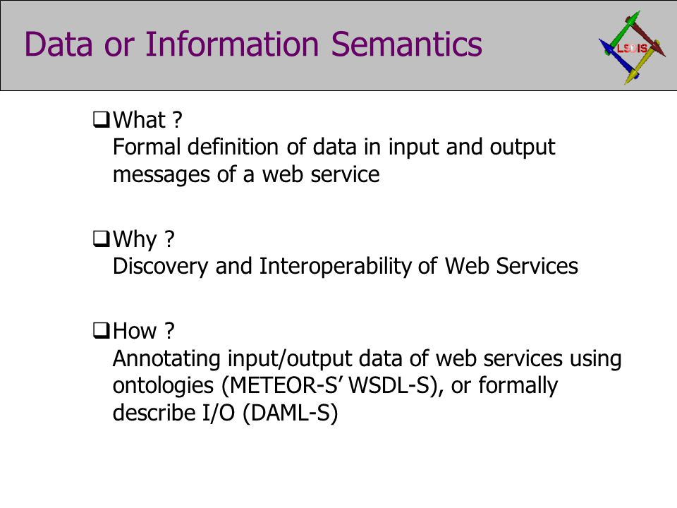 Data or Information Semantics  What ? Formal definition of data in input and output messages of a web service  Why ? Discovery and Interoperability