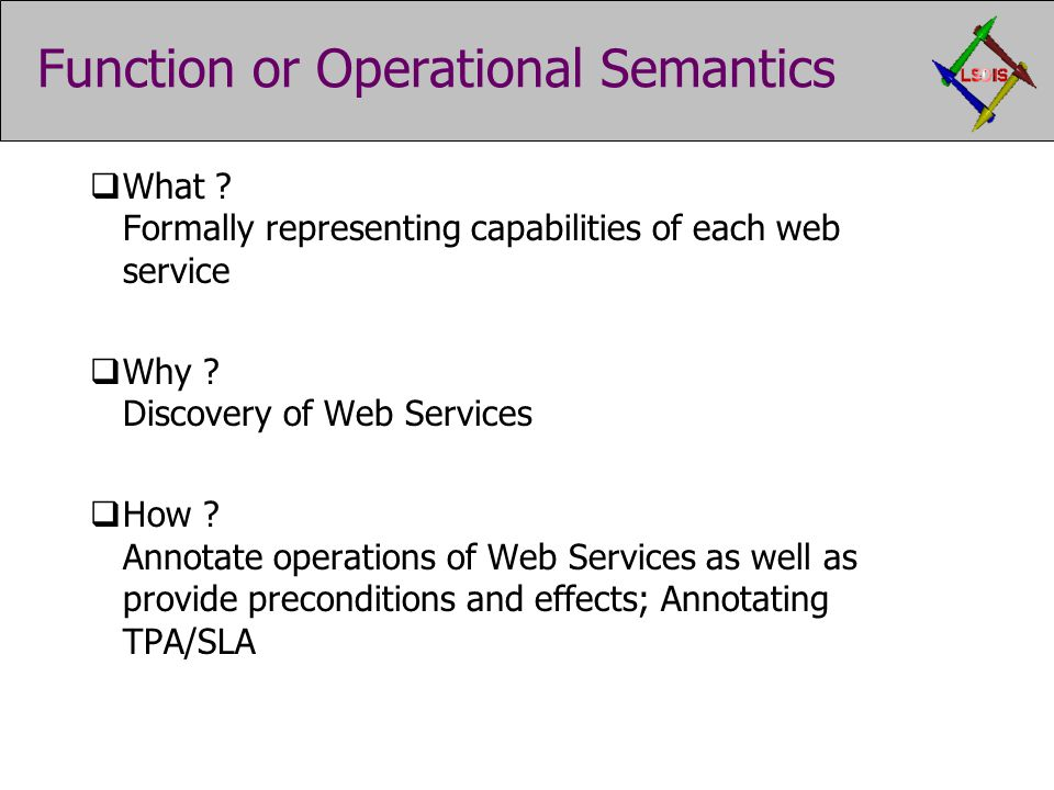Function or Operational Semantics  What ? Formally representing capabilities of each web service  Why ? Discovery of Web Services  How ? Annotate o