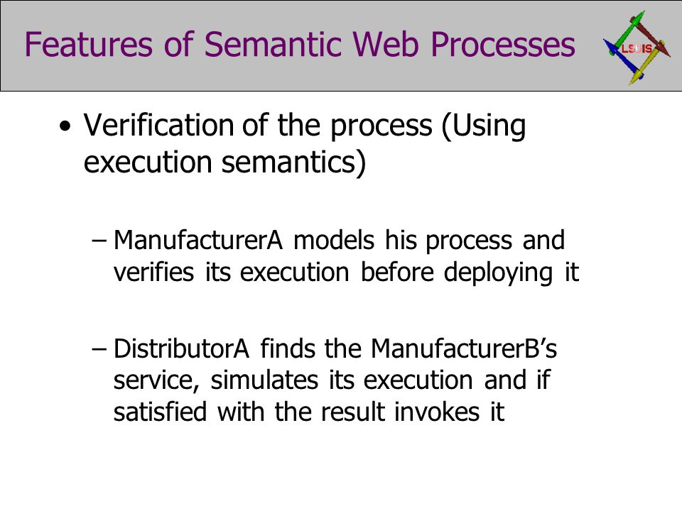 Features of Semantic Web Processes Verification of the process (Using execution semantics) –ManufacturerA models his process and verifies its execution before deploying it –DistributorA finds the ManufacturerB's service, simulates its execution and if satisfied with the result invokes it