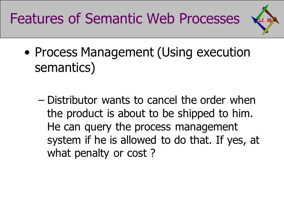 Features of Semantic Web Processes Process Management (Using execution semantics) –Distributor wants to cancel the order when the product is about to be shipped to him.
