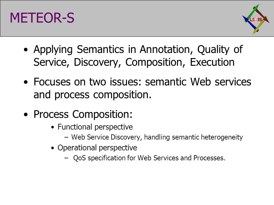 METEOR-S Applying Semantics in Annotation, Quality of Service, Discovery, Composition, Execution Focuses on two issues: semantic Web services and process composition.