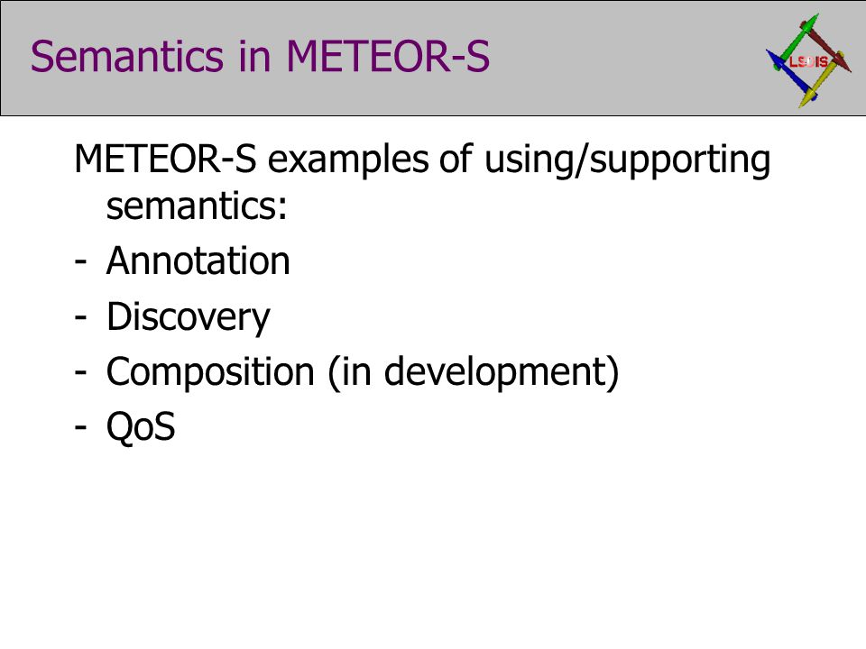 Semantics in METEOR-S METEOR-S examples of using/supporting semantics: -Annotation -Discovery -Composition (in development) -QoS