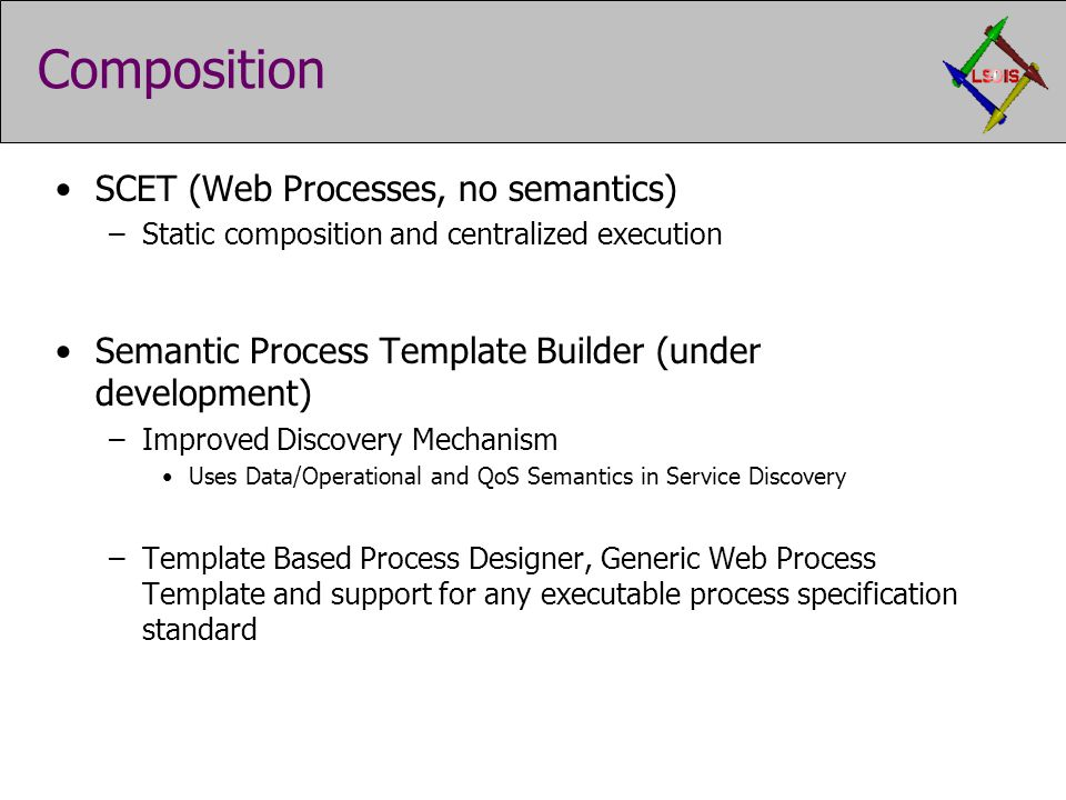 Composition SCET (Web Processes, no semantics) –Static composition and centralized execution Semantic Process Template Builder (under development) –Improved Discovery Mechanism Uses Data/Operational and QoS Semantics in Service Discovery –Template Based Process Designer, Generic Web Process Template and support for any executable process specification standard