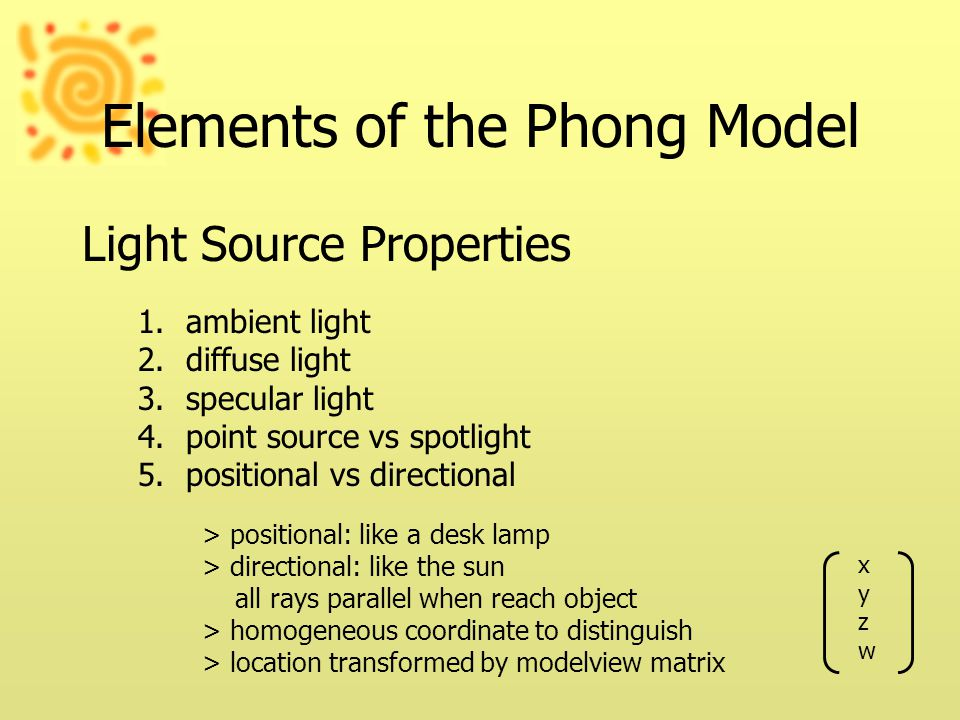 Elements of the Phong Model Light Source Properties 1.ambient light 2.diffuse light 3.specular light 4.point source vs spotlight 5.positional vs directional > positional: like a desk lamp > directional: like the sun all rays parallel when reach object > homogeneous coordinate to distinguish > location transformed by modelview matrix xyzwxyzw