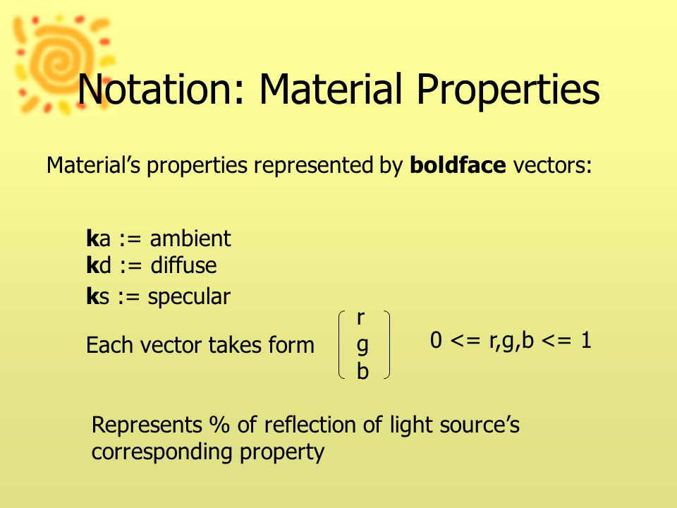 Notation: Material Properties Material's properties represented by boldface vectors: ka := ambient kd := diffuse ks := specular Each vector takes form rgbrgb Represents % of reflection of light source's corresponding property 0 <= r,g,b <= 1