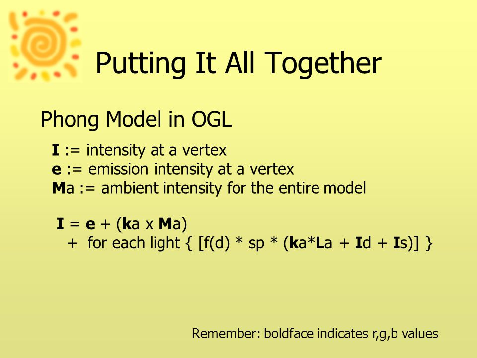 Putting It All Together Phong Model in OGL I = e + (ka x Ma) + for each light { [f(d) * sp * (ka*La + Id + Is)] } I := intensity at a vertex e := emission intensity at a vertex Ma := ambient intensity for the entire model Remember: boldface indicates r,g,b values