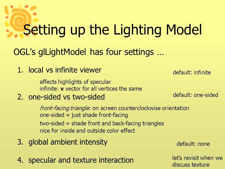 Setting up the Lighting Model OGL's glLightModel has four settings … 1.local vs infinite viewer 2.one-sided vs two-sided 3.global ambient intensity 4.specular and texture interaction default: infinite default: one-sided default: none let's revisit when we discuss texture front-facing triangle: on screen counterclockwise orientation one-sided = just shade front-facing two-sided = shade front and back-facing triangles nice for inside and outside color effect affects highlights of specular infinite: v vector for all vertices the same