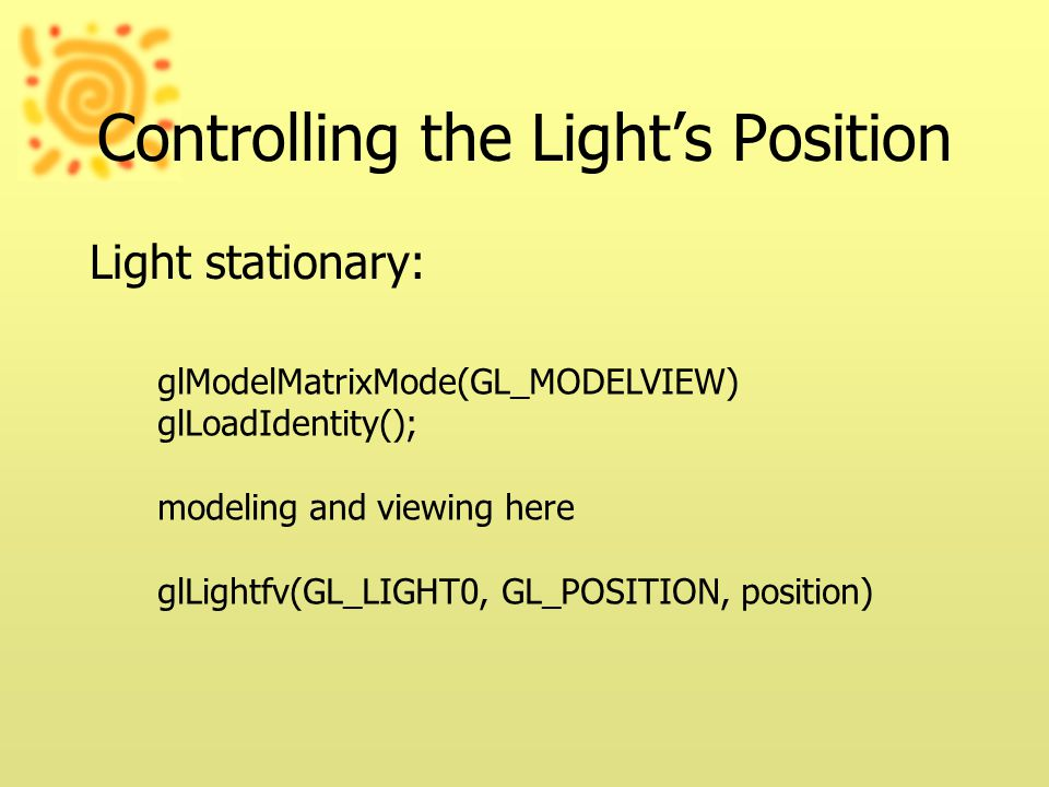 Controlling the Light's Position Light stationary: glModelMatrixMode(GL_MODELVIEW) glLoadIdentity(); modeling and viewing here glLightfv(GL_LIGHT0, GL_POSITION, position)