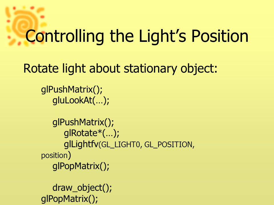 Controlling the Light's Position Rotate light about stationary object: glPushMatrix(); gluLookAt(…); glPushMatrix(); glRotate*(…); glLightfv (GL_LIGHT0, GL_POSITION, position ) glPopMatrix(); draw_object(); glPopMatrix();