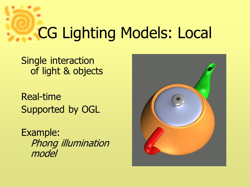 CG Lighting Models: Local Single interaction of light & objects Real-time Supported by OGL Example: Phong illumination model