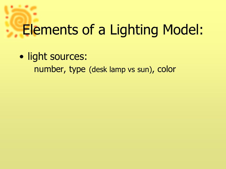Elements of a Lighting Model: light sources: number, type (desk lamp vs sun), color