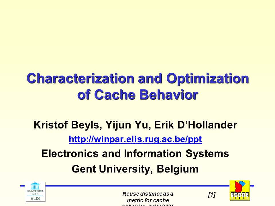 Reuse distance as a metric for cache behavior - pdcs2001 [1] Characterization and Optimization of Cache Behavior Kristof Beyls, Yijun Yu, Erik D'Hollander http://winpar.elis.rug.ac.be/ppt Electronics and Information Systems Gent University, Belgium
