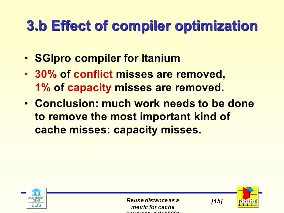 Reuse distance as a metric for cache behavior - pdcs2001 [15] 3.b Effect of compiler optimization SGIpro compiler for Itanium 30% of conflict misses a