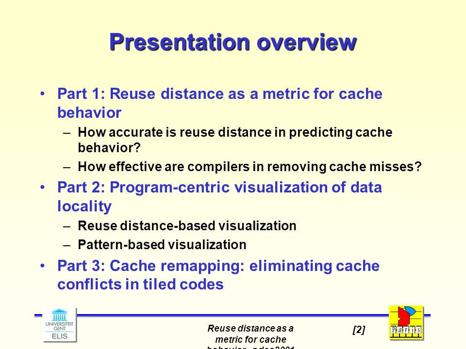 Reuse distance as a metric for cache behavior - pdcs2001 [2] Presentation overview Part 1: Reuse distance as a metric for cache behavior –How accurate is reuse distance in predicting cache behavior.