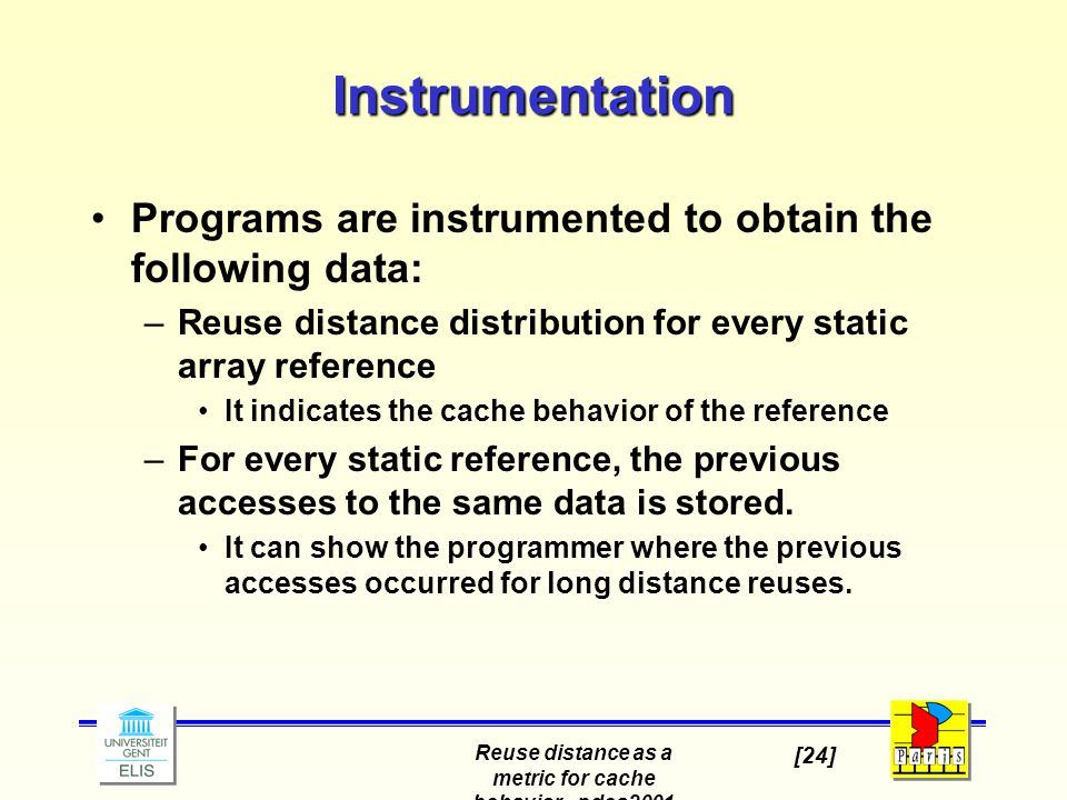 Reuse distance as a metric for cache behavior - pdcs2001 [24] Instrumentation Programs are instrumented to obtain the following data: –Reuse distance distribution for every static array reference It indicates the cache behavior of the reference –For every static reference, the previous accesses to the same data is stored.