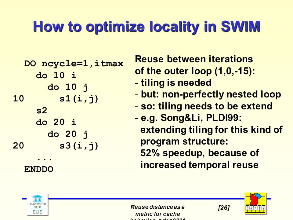 Reuse distance as a metric for cache behavior - pdcs2001 [26] How to optimize locality in SWIM DO ncycle=1,itmax do 10 i do 10 j 10 s1(i,j) s2 do 20 i do 20 j 20 s3(i,j)...