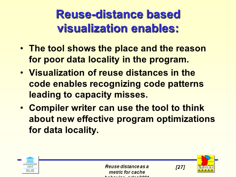 Reuse distance as a metric for cache behavior - pdcs2001 [27] Reuse-distance based visualization enables: The tool shows the place and the reason for poor data locality in the program.