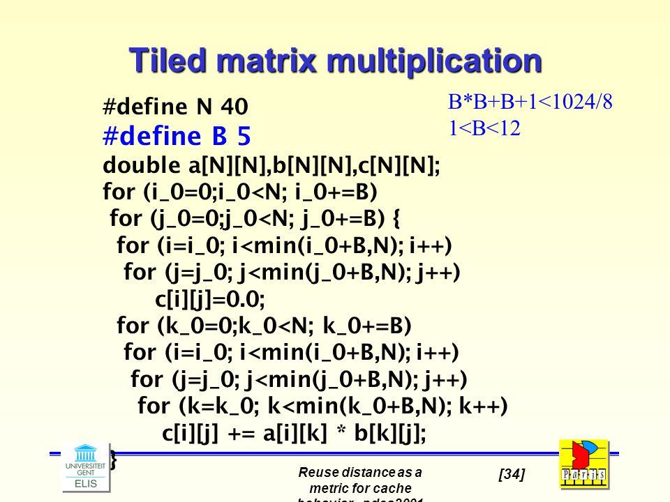 Reuse distance as a metric for cache behavior - pdcs2001 [34] #define N 40 #define B 5 double a[N][N],b[N][N],c[N][N]; for (i_0=0;i_0<N; i_0+=B) for (j_0=0;j_0<N; j_0+=B) { for (i=i_0; i<min(i_0+B,N); i++) for (j=j_0; j<min(j_0+B,N); j++) c[i][j]=0.0; for (k_0=0;k_0<N; k_0+=B) for (i=i_0; i<min(i_0+B,N); i++) for (j=j_0; j<min(j_0+B,N); j++) for (k=k_0; k<min(k_0+B,N); k++) c[i][j] += a[i][k] * b[k][j]; } Tiled matrix multiplication B*B+B+1<1024/8 1<B<12
