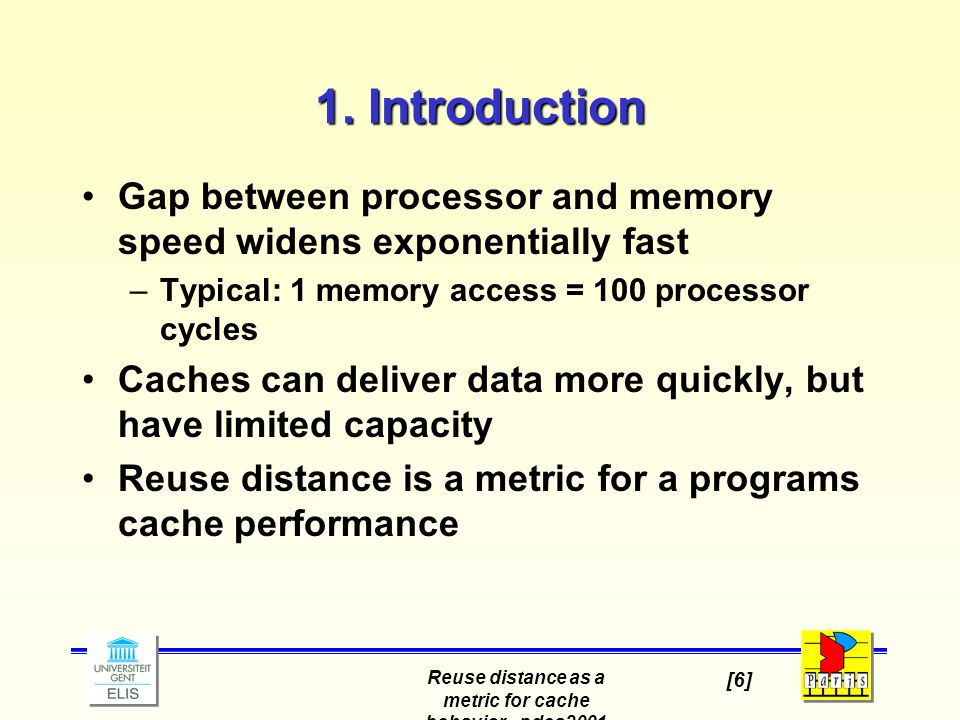 Reuse distance as a metric for cache behavior - pdcs2001 [6] 1. Introduction Gap between processor and memory speed widens exponentially fast –Typical