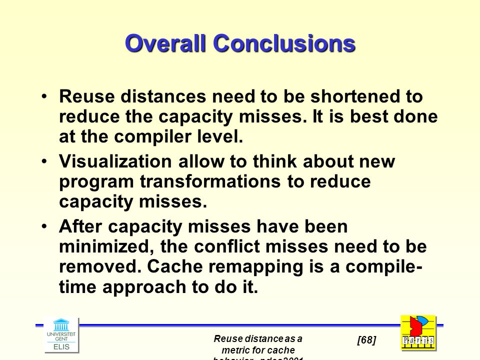 Reuse distance as a metric for cache behavior - pdcs2001 [68] Overall Conclusions Reuse distances need to be shortened to reduce the capacity misses.