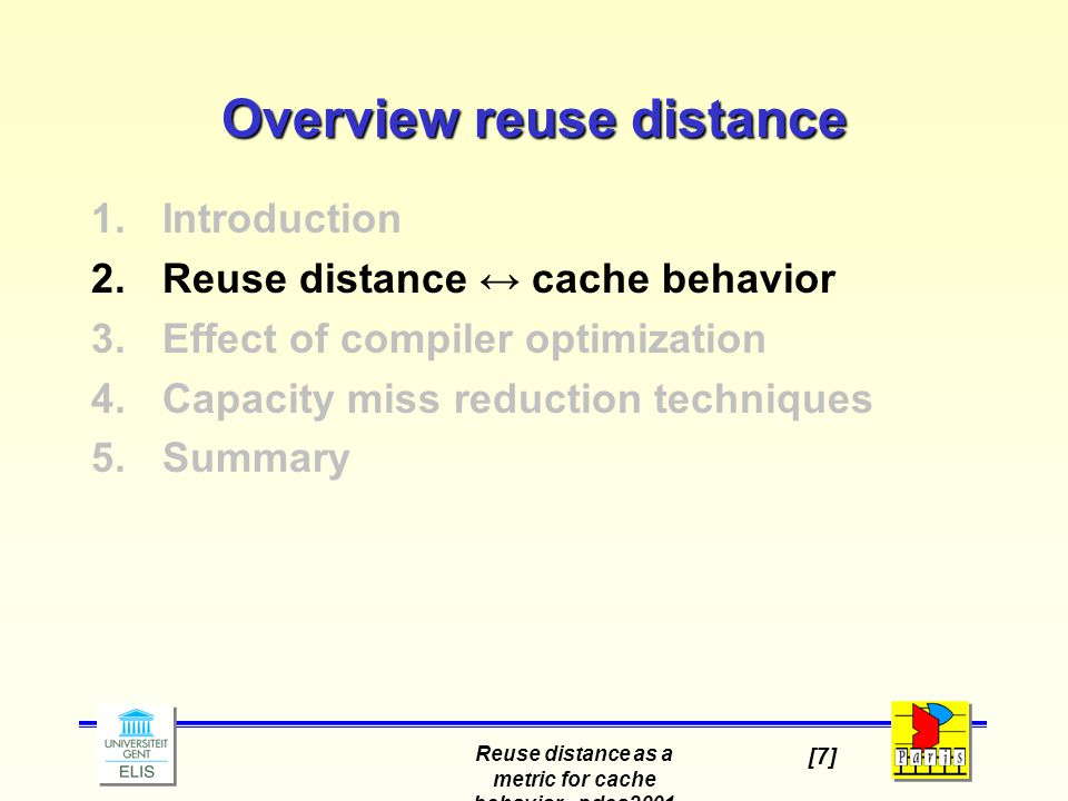 Reuse distance as a metric for cache behavior - pdcs2001 [7] Overview reuse distance 1.Introduction 2.Reuse distance ↔ cache behavior 3.Effect of compiler optimization 4.Capacity miss reduction techniques 5.Summary