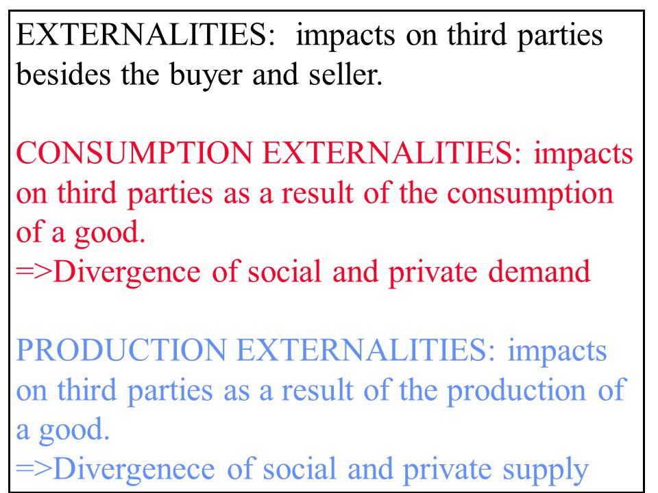 EXTERNALITIES: impacts on third parties besides the buyer and seller.