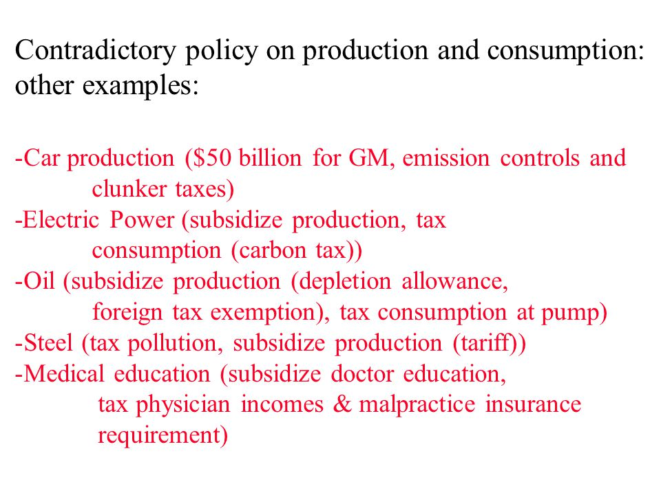 Contradictory policy on production and consumption: other examples: -Car production ($50 billion for GM, emission controls and clunker taxes) -Electric Power (subsidize production, tax consumption (carbon tax)) -Oil (subsidize production (depletion allowance, foreign tax exemption), tax consumption at pump) -Steel (tax pollution, subsidize production (tariff)) -Medical education (subsidize doctor education, tax physician incomes & malpractice insurance requirement)