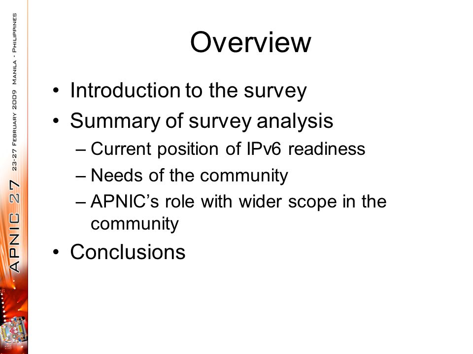 Overview Introduction to the survey Summary of survey analysis –Current position of IPv6 readiness –Needs of the community –APNIC's role with wider sc