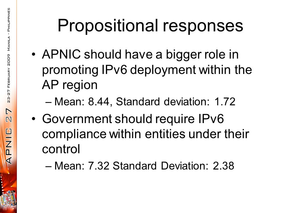 Propositional responses APNIC should have a bigger role in promoting IPv6 deployment within the AP region –Mean: 8.44, Standard deviation: 1.72 Govern