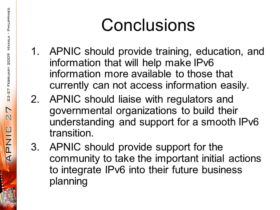 Conclusions 1.APNIC should provide training, education, and information that will help make IPv6 information more available to those that currently ca