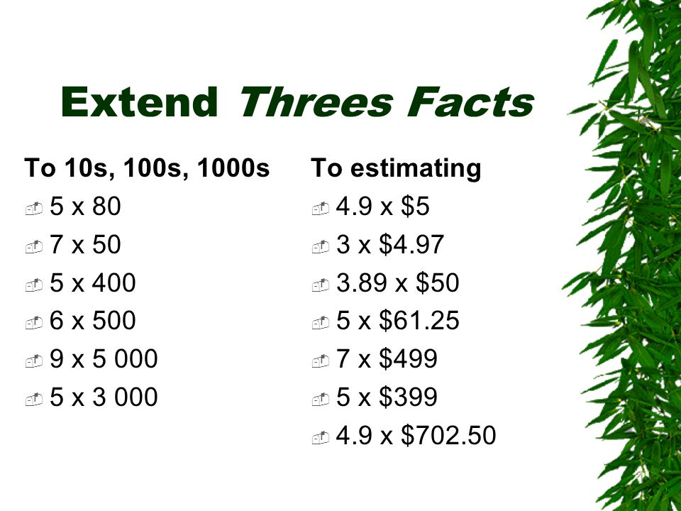 Extend Threes Facts To 10s, 100s, 1000s  5 x 80  7 x 50  5 x 400  6 x 500  9 x 5 000  5 x 3 000 To estimating  4.9 x $5  3 x $4.97  3.89 x $50  5 x $61.25  7 x $499  5 x $399  4.9 x $702.50