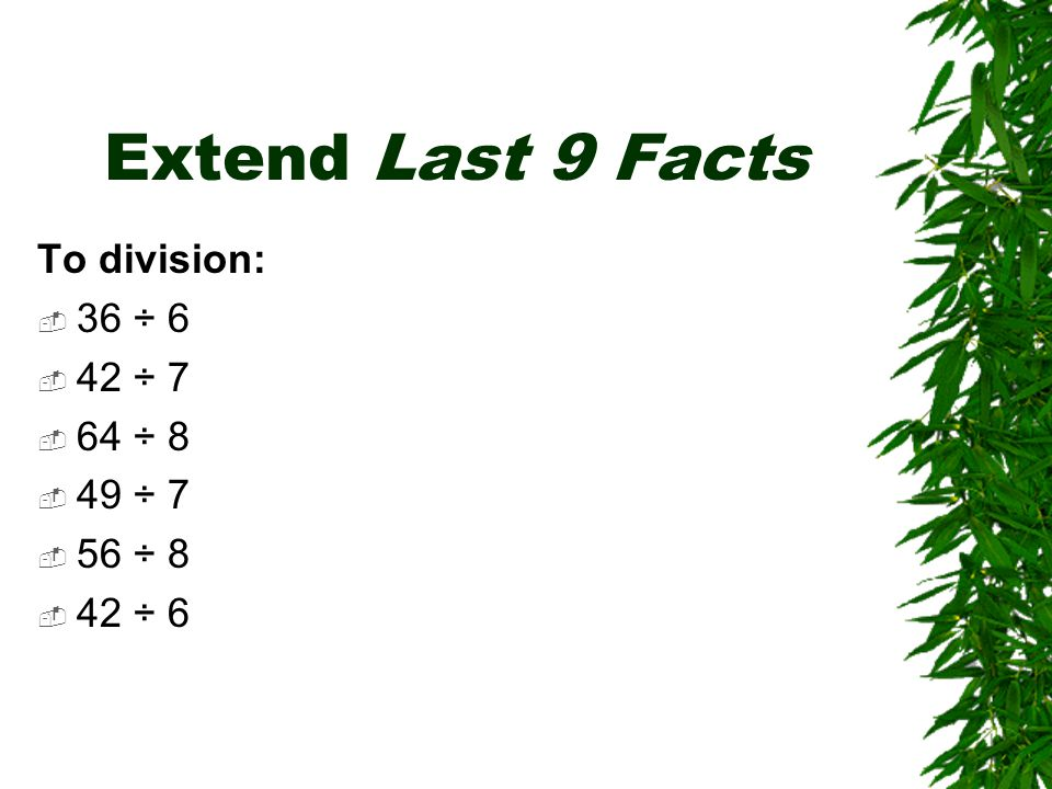 Extend Last 9 Facts To division:  36 ÷ 6  42 ÷ 7  64 ÷ 8  49 ÷ 7  56 ÷ 8  42 ÷ 6