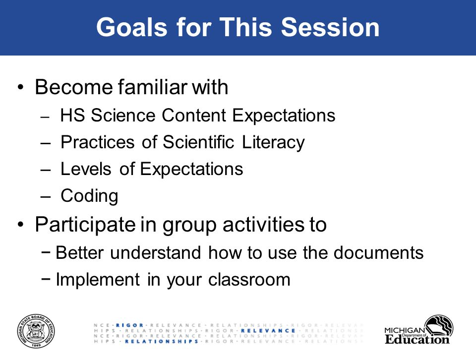 Goals for This Session Become familiar with – HS Science Content Expectations – Practices of Scientific Literacy – Levels of Expectations – Coding Participate in group activities to −Better understand how to use the documents −Implement in your classroom