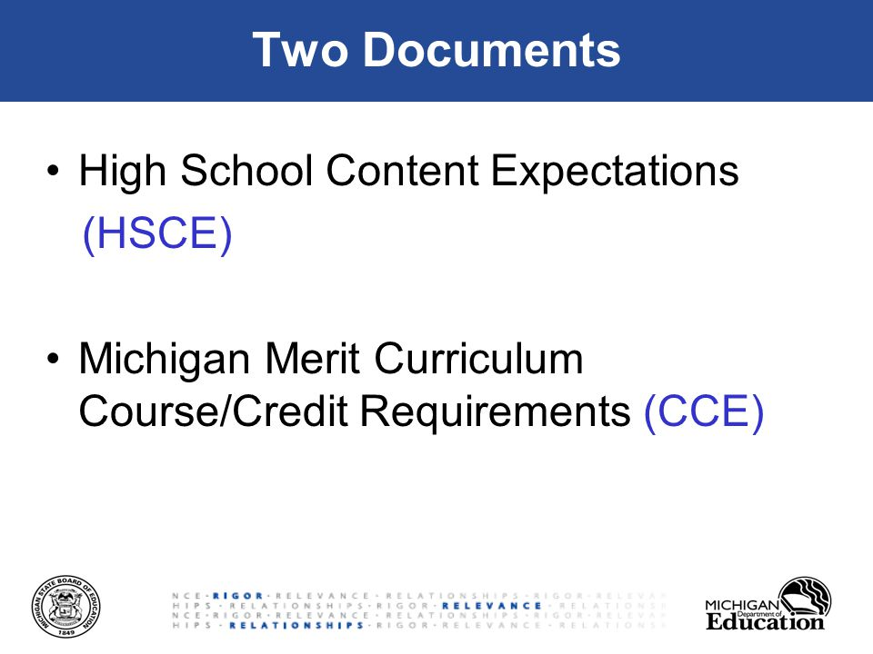 Two Documents High School Content Expectations (HSCE) Michigan Merit Curriculum Course/Credit Requirements (CCE)