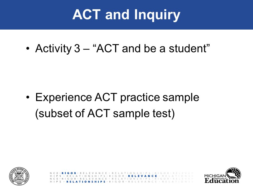 ACT and Inquiry Activity 3 – ACT and be a student Experience ACT practice sample (subset of ACT sample test)