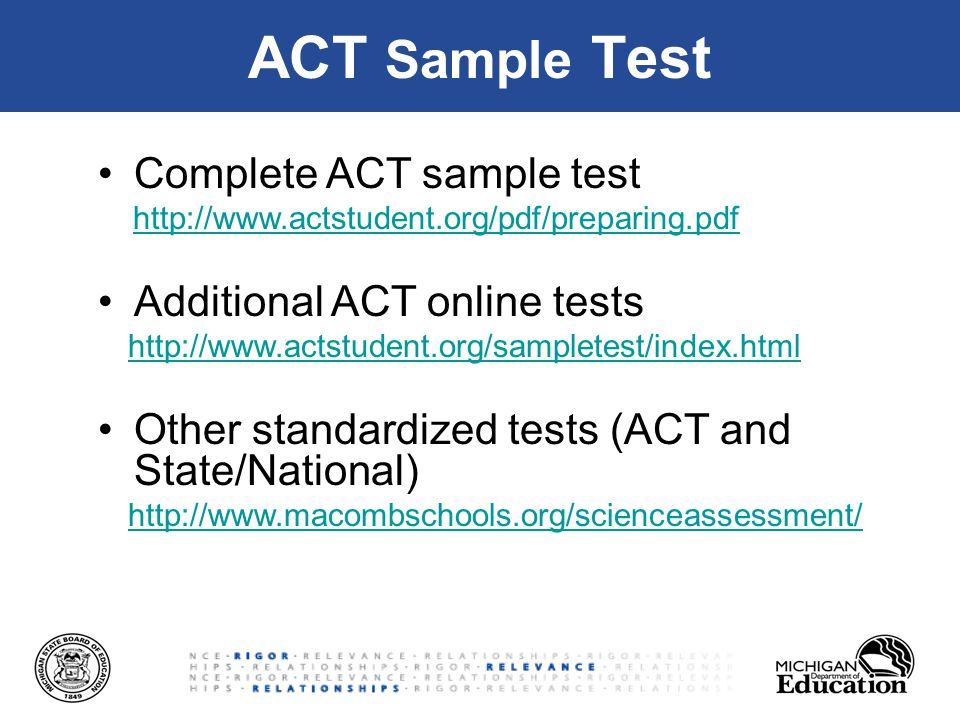 ACT Sample Test Complete ACT sample test http://www.actstudent.org/pdf/preparing.pdf Additional ACT online tests http://www.actstudent.org/sampletest/index.html Other standardized tests (ACT and State/National) http://www.macombschools.org/scienceassessment/