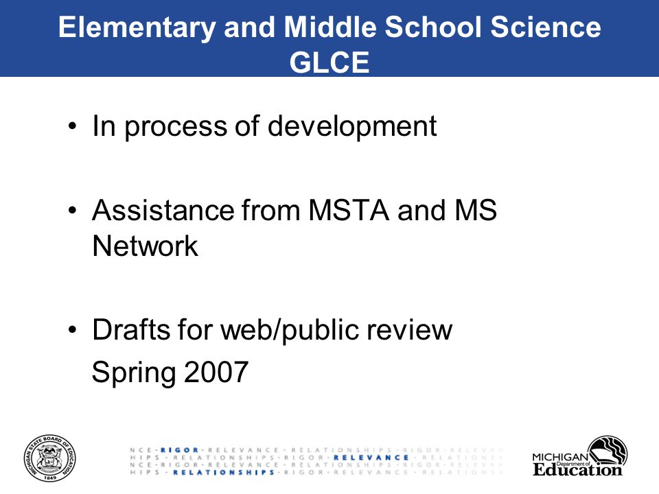 Elementary and Middle School Science GLCE In process of development Assistance from MSTA and MS Network Drafts for web/public review Spring 2007