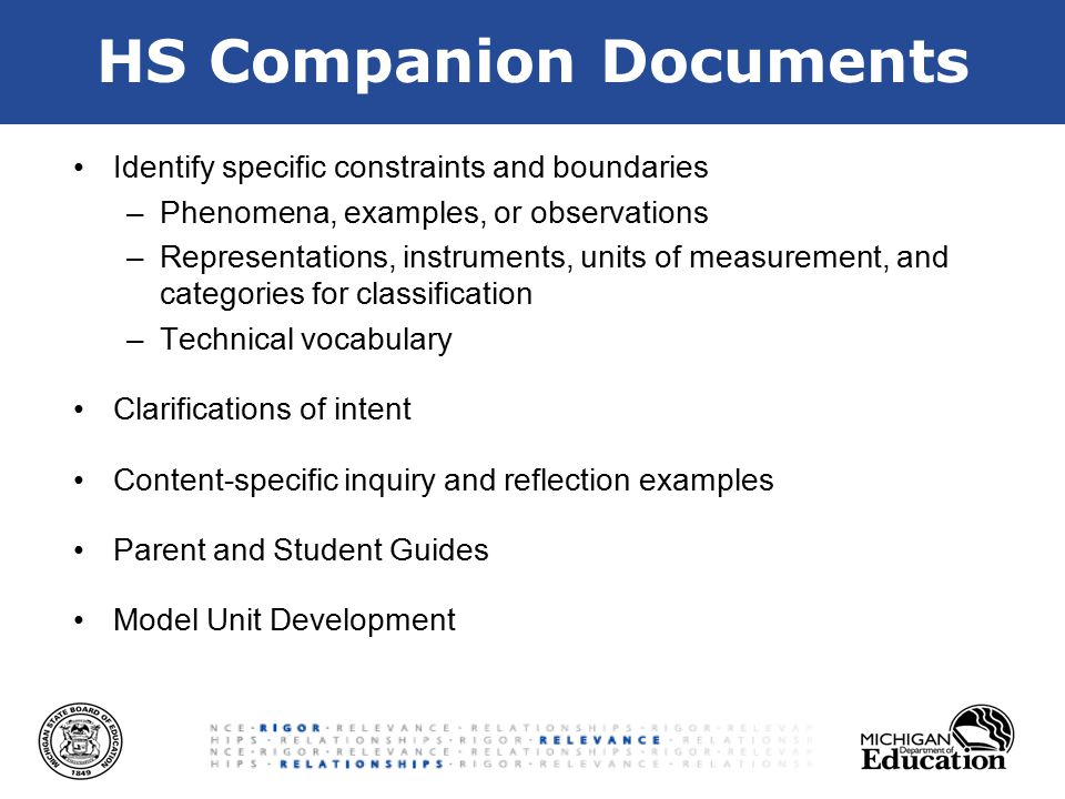 HS Companion Documents Identify specific constraints and boundaries –Phenomena, examples, or observations –Representations, instruments, units of measurement, and categories for classification –Technical vocabulary Clarifications of intent Content-specific inquiry and reflection examples Parent and Student Guides Model Unit Development